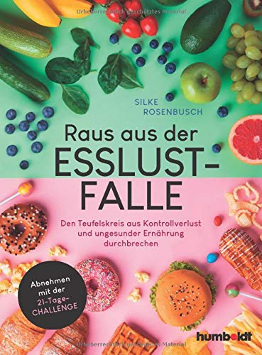 Raus aus der Esslust-Falle: Den Teufelskreis aus Kontrollverlust und ungesunder Ernährung durchbrechen. Schlank werden mit der 21-Tage-Challenge